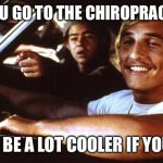 Matthew Mcconaughey | DO YOU GO TO THE CHIROPRACTOR? YOU'D BE A LOT COOLER IF YOU DID! | image tagged in matthew mcconaughey | made w/ Imgflip meme maker