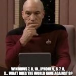curious picard | KIND OF MAKES YOU WONDER... WINDOWS 7, 8, 10...IPHONE 5, 6, 7, 8, X... WHAT DOES THE WORLD HAVE AGAINST 9? | image tagged in curious picard | made w/ Imgflip meme maker