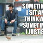 Sad Keanu Meme | SOMETIMES I SIT AND THINK AND SOMETIMES I JUST SIT | image tagged in memes,sad keanu | made w/ Imgflip meme maker