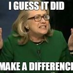 hillary what difference does it make | I GUESS IT DID MAKE A DIFFERENCE | image tagged in hillary what difference does it make | made w/ Imgflip meme maker
