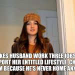 Scumbag Stephanie  | MAKES HUSBAND WORK THREE JOBS TO SUPPORT HER ENTITLED LIFESTYLE. CHEATS ON HIM BECAUSE HE'S NEVER HOME ANYMORE. | image tagged in scumbag stephanie | made w/ Imgflip meme maker