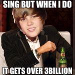 The Most Interesting Justin Bieber Meme | I DONT USUALLY SING BUT WHEN I DO IT GETS OVER 3BILLION VIEWS ON YOUTUBE | image tagged in memes,the most interesting justin bieber | made w/ Imgflip meme maker
