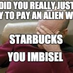 Captain Picard Facepalm Meme | DID YOU REALLY JUST TRY TO PAY AN ALIEN WITH STARBUCKS YOU IMBISEL | image tagged in memes,captain picard facepalm | made w/ Imgflip meme maker