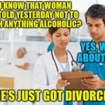 Alcohol-related relationship problems . . . | YOU KNOW THAT WOMAN YOU TOLD YESTERDAY NOT TO TOUCH ANYTHING ALCOHOLIC? SHE'S JUST GOT DIVORCED. YES, WHAT ABOUT HER? | image tagged in er doctors,memes,alcohol,woman,divorce,alcoholic | made w/ Imgflip meme maker