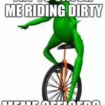 Dat Boi Meme | TRY TO CATCH ME RIDING DIRTY MEME OFFICERS. | image tagged in memes,dat boi | made w/ Imgflip meme maker
