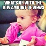 Confused Girl | WHAT'S UP WITH THE LOW AMOUNT OF VIEWS | image tagged in confused girl | made w/ Imgflip meme maker