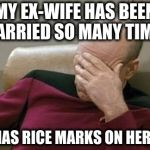 Captain Picard Facepalm Meme | MY EX-WIFE HAS BEEN MARRIED SO MANY TIMES SHE HAS RICE MARKS ON HER FACE | image tagged in memes,captain picard facepalm | made w/ Imgflip meme maker
