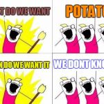 potatoes | WHAT DO WE WANT POTATO WHEN DO WE WANT IT WE DONT KNOW? | image tagged in memes,what do we want | made w/ Imgflip meme maker