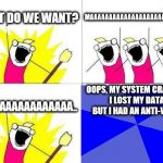 OOPS | WHAT DO WE WANT? MAAAAAAAAAAAAAAAAAAAAAAAAAA.. WHAAAAAAAAAAAAA.. OOPS, MY SYSTEM CRASHED, I LOST MY DATA, BUT I HAD AN ANTI-VIRUS | image tagged in memes,what do we want | made w/ Imgflip meme maker