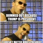 A lack of choices , did you honestly want Hillary ? | BUMMED OUT BECAUSE TRUMP IS PRESIDENT IT DOESN'T MATTER WHO'S PRESIDENT | image tagged in memes,the rock it doesnt matter,donald trump,see nobody cares,hard choice to make | made w/ Imgflip meme maker