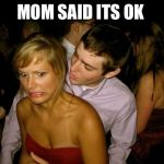 Club Face | MOM SAID ITS OK | image tagged in club face | made w/ Imgflip meme maker