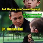 Finding Neverland Meme | Dad. Why's my sister's name Florence? Because we conceived her in Florence, Italy. You're welcome Backseat. Oh. Thanks dad. | image tagged in memes,finding neverland | made w/ Imgflip meme maker