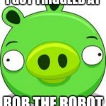 Angry Birds Pig Meme | I GOT TRIGGLED AT ROB THE ROBOT | image tagged in memes,angry birds pig | made w/ Imgflip meme maker