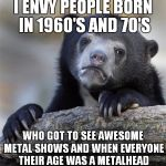 Those guys got to see so many awesome bands at their greatest time.Nowadays,they're still cool,but not even close to 80's or 90s | I ENVY PEOPLE BORN IN 1960'S AND 70'S WHO GOT TO SEE AWESOME METAL SHOWS AND WHEN EVERYONE THEIR AGE WAS A METALHEAD | image tagged in memes,confession bear,metal,heavy metal,1980s,1990's | made w/ Imgflip meme maker