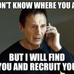 taken | I DON'T KNOW WHERE YOU ARE BUT I WILL FIND YOU AND RECRUIT YOU | image tagged in taken | made w/ Imgflip meme maker