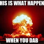 Nuclear Explosion Meme | THIS IS WHAT HAPPENS WHEN YOU DAB | image tagged in memes,nuclear explosion | made w/ Imgflip meme maker