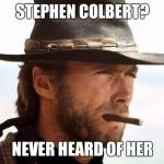 Clint Eastwood  | STEPHEN COLBERT? NEVER HEARD OF HER | image tagged in clint eastwood | made w/ Imgflip meme maker