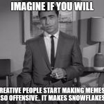 Rod Serling: Imagine If You Will | IMAGINE IF YOU WILL CREATIVE PEOPLE START MAKING MEMES... BUT SO OFFENSIVE.. IT MAKES SNOWFLAKES CRY | image tagged in rod serling imagine if you will,memes,creative,offensive,snowflakes,funny | made w/ Imgflip meme maker
