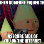 Dank Memes Dom | WHEN SOMEONE PIQUES THE INSECURE SIDE OF YOU ON THE INTERNET | image tagged in dank memes dom | made w/ Imgflip meme maker