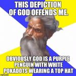 How offensive! | THIS DEPICTION OF GOD OFFENDS ME. OBVIOUSLY GOD IS A PURPLE PENGUIN WITH WHITE POKADOTS WEARING A TOP HAT | image tagged in memes,offended,god | made w/ Imgflip meme maker
