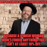 Jewish guy | WHY DO JEWISH MEN GET CIRCUMCISED? BECAUSE A JEWISH WOMAN WON'T TOUCH ANYTHING THAT ISN'T AT LEAST 10% OFF. | image tagged in jewish guy | made w/ Imgflip meme maker