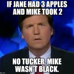 confused Tucker carlson | IF JANE HAD 3 APPLES AND MIKE TOOK 2 NO TUCKER, MIKE WASN'T BLACK. | image tagged in confused tucker carlson | made w/ Imgflip meme maker