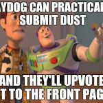 X, X Everywhere Meme | RAYDOG CAN PRACTICALLY SUBMIT DUST AND THEY'LL UPVOTE IT TO THE FRONT PAGE | image tagged in memes,x,x everywhere,x x everywhere | made w/ Imgflip meme maker