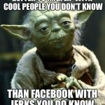 Star Wars Yoda Meme | BETTER TO IMGFLIP WITH COOL PEOPLE YOU DON'T KNOW THAN FACEBOOK WITH JERKS YOU DO KNOW | image tagged in memes,star wars yoda | made w/ Imgflip meme maker