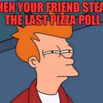 pizza poll meme | WHEN YOUR FRIEND STEALS THE LAST PIZZA POLL | image tagged in memes,futurama fry | made w/ Imgflip meme maker