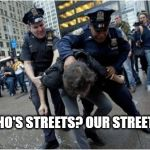 Police Streets | WHO'S STREETS? OUR STREETS! | image tagged in police,police lives matter | made w/ Imgflip meme maker