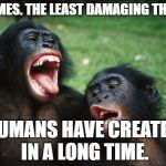 Bonobo Lyfe Meme | MEMES. THE LEAST DAMAGING THING HUMANS HAVE CREATED IN A LONG TIME. | image tagged in memes,bonobo lyfe | made w/ Imgflip meme maker