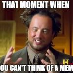 Ancient Aliens Meme | THAT MOMENT WHEN YOU CAN'T THINK OF A MEME | image tagged in memes,ancient aliens | made w/ Imgflip meme maker