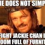 One Does Not Simply Meme | ONE DOES NOT SIMPLY FIGHT JACKIE CHAN IN A ROOM FULL OF FURNITURE | image tagged in memes,one does not simply,scumbag | made w/ Imgflip meme maker