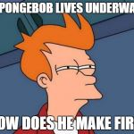 Futurama Fry Meme | IF SPONGEBOB LIVES UNDERWATER HOW DOES HE MAKE FIRE | image tagged in memes,futurama fry | made w/ Imgflip meme maker