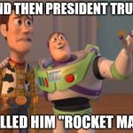 "X, X Everywhere Meme | ..AND THEN PRESIDENT TRUMP CALLED HIM ""ROCKET MAN"" 