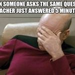 Captain Picard Facepalm Meme | WHEN SOMEONE ASKS THE SAME QUESTION THE TEACHER JUST ANSWERED 5 MINUTES AGO | image tagged in memes,captain picard facepalm | made w/ Imgflip meme maker