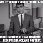 Rod Serling: Imagine If You Will | IMAGINE IF YOU WILL A COUNTRY WHERE STATUES ARE MORE IMPORTANT THAN GANG VIOLENCE, TEEN PREGNANCY, AND POVERTY. | image tagged in rod serling imagine if you will | made w/ Imgflip meme maker