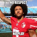 Colin Kapernick | NO RESPECT NO PLAY | image tagged in colin kapernick | made w/ Imgflip meme maker