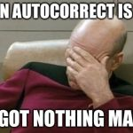 "Captain Picard Facepalm Meme | WHEN AUTOCORRECT IS LIKE ""I GOT NOTHING MAN"" 