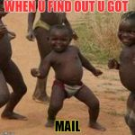 Third World Success Kid Meme | WHEN U FIND OUT U GOT MAIL | image tagged in memes,third world success kid | made w/ Imgflip meme maker
