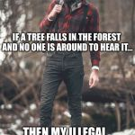 HIPSTER LUMBERJACK | IF A TREE FALLS IN THE FOREST AND NO ONE IS AROUND TO HEAR IT... THEN MY ILLEGAL LOG CUTTING BUSINESS IS DOING WELL | image tagged in hipster lumberjack | made w/ Imgflip meme maker