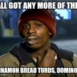 Yall Got Any More Of Meme | Y'ALL GOT ANY MORE OF THEM CINNAMON BREAD TURDS, DOMINO'S? | image tagged in memes,yall got any more of | made w/ Imgflip meme maker