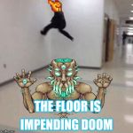 Floor is lava | THE FLOOR IS IMPENDING DOOM | image tagged in floor is lava | made w/ Imgflip meme maker