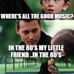 Finding Neverland Meme | WHERE'S ALL THE GOOD MUSIC? IN THE 80'S MY LITTLE FRIEND ..IN THE 80'S | image tagged in memes,finding neverland | made w/ Imgflip meme maker
