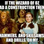 Wizard of oz | IF THE WIZARD OF OZ HAD A CONSTRUCTION THEME. HAMMERS, AND SKILSAWS, AND DRILLS, OH MY. | image tagged in wizard of oz | made w/ Imgflip meme maker