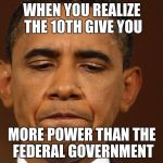 That moment when you realize that you have too much homework and | WHEN YOU REALIZE THE 10TH GIVE YOU MORE POWER THAN THE FEDERAL GOVERNMENT | image tagged in that moment when you realize that you have too much homework and | made w/ Imgflip meme maker