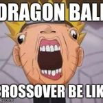 Naruto joke | DRAGON BALL CROSSOVER BE LIKE | image tagged in naruto joke | made w/ Imgflip meme maker