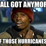 Yall Got Any More Of Meme | Y'ALL GOT ANYMORE OF THOSE HURRICANES? | image tagged in memes,yall got any more of | made w/ Imgflip meme maker