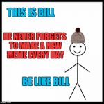 Be like Bill, not like LilDarkMatter | THIS IS BILL HE NEVER FORGETS TO MAKE A NEW MEME EVERY DAY BE LIKE BILL | image tagged in memes,be like bill | made w/ Imgflip meme maker