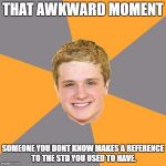 Advice Peeta Meme | THAT AWKWARD MOMENT SOMEONE YOU DONT KNOW MAKES A REFERENCE TO THE STD YOU USED TO HAVE. | image tagged in memes,advice peeta | made w/ Imgflip meme maker